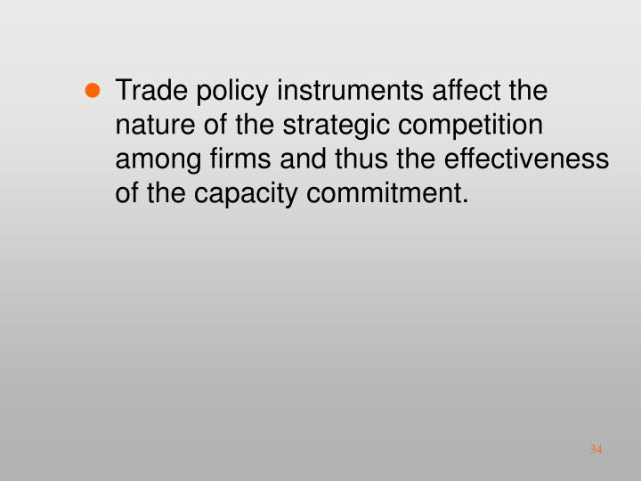Trade policy instruments affect the nature of the strategic competition among firms and thus the effectiveness of the capacity commitment.