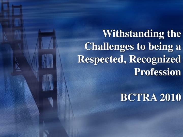 withstanding the challenges to being a respected recognized profession bctra 2010