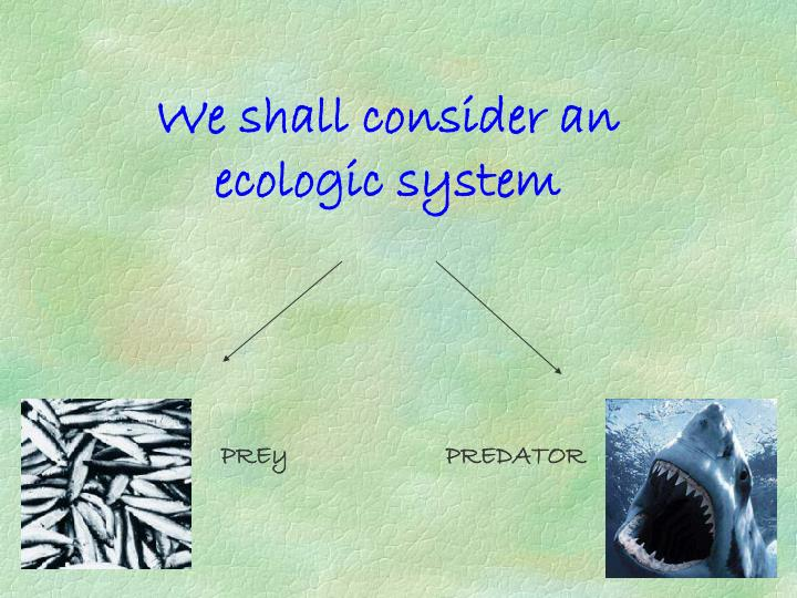 We shall consider an ecologic system