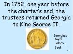 in 1752 one year before the charter s end the trustees returned georgia to king george ii