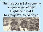their successful economy encouraged other highland scots to emigrate to georgia