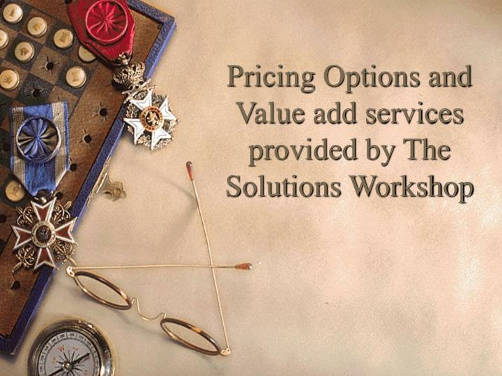 Pricing Options and Value add services provided by The Solutions Workshop