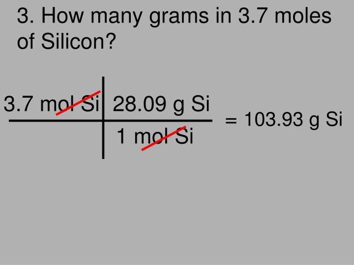 3. How many grams in 3.7 moles of Silicon?