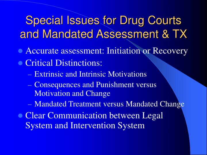 Special Issues for Drug Courts and Mandated Assessment & TX