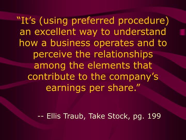 """""""It's (using preferred procedure) an excellent way to understand how a business operates and to perceive the relationships among the elements that contribute to the company's earnings per share."""""""