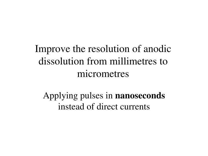 Improve the resolution of anodic dissolution from millimetres to micrometres