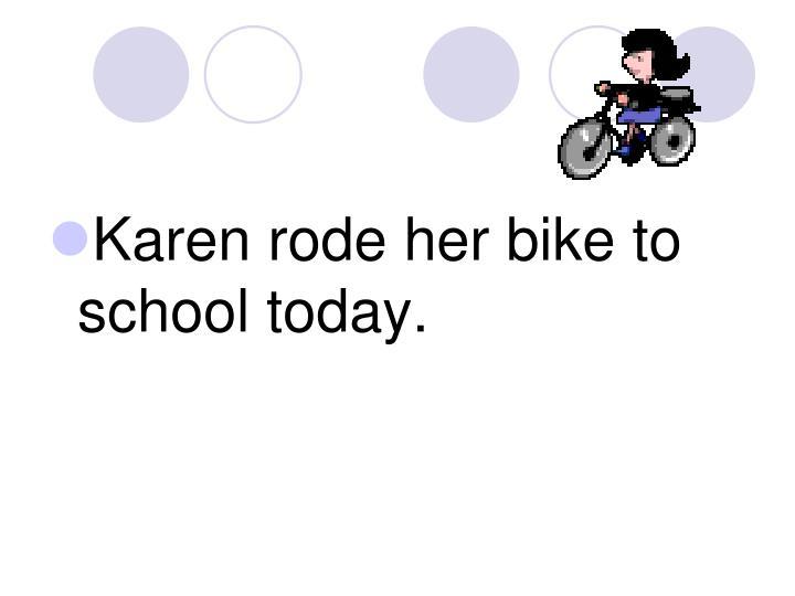 Karen rode her bike to school today.