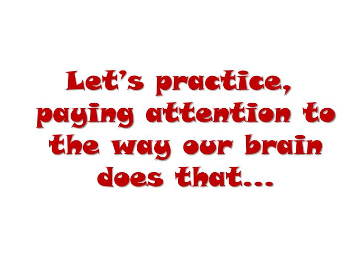 Let's practice, paying attention to the way our brain does that…