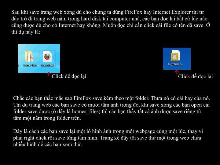 Sau khi save trang web xong dù cho chúng ta dùng FireFox hay Internet Explorer thì từ đây trở đi trang web nằm trong hard disk tại computer nhà, các bạn đọc lại bất cứ lúc nào cũng được dù cho có Internet hay không. Muốn đọc chỉ cần click cái file có tên đã save. Ở thí dụ nầy là: