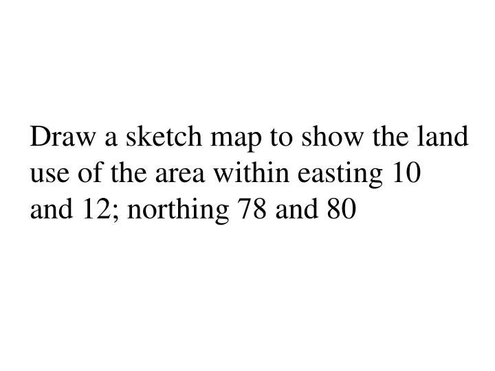 Draw a sketch map to show the land use of the area within easting 10 and 12 northing 78 and 80