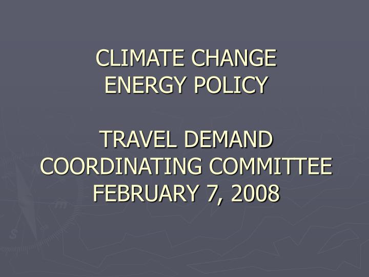 Climate change energy policy travel demand coordinating committee february 7 2008
