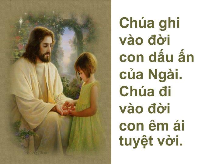 Chúa ghi vào đời con dấu ấn của Ngài. Chúa đi vào đời con êm ái tuyệt vời.