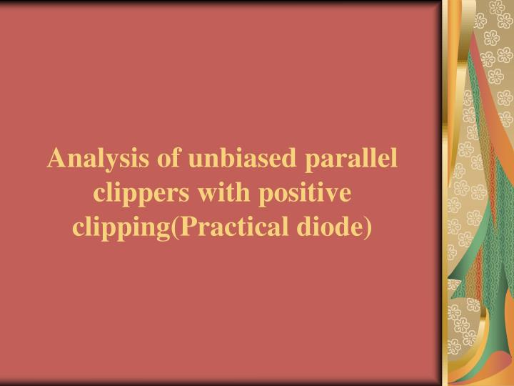 Analysis of unbiased parallel clippers with positive clipping(Practical diode)