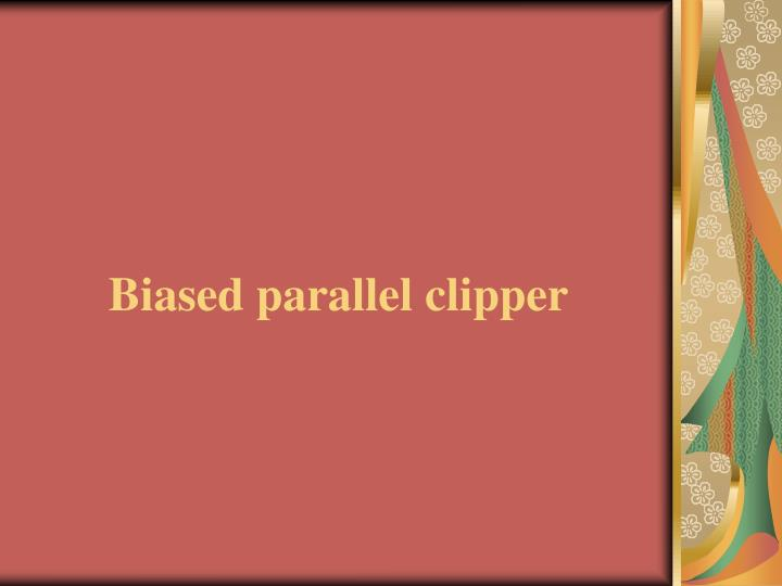 Biased parallel clipper