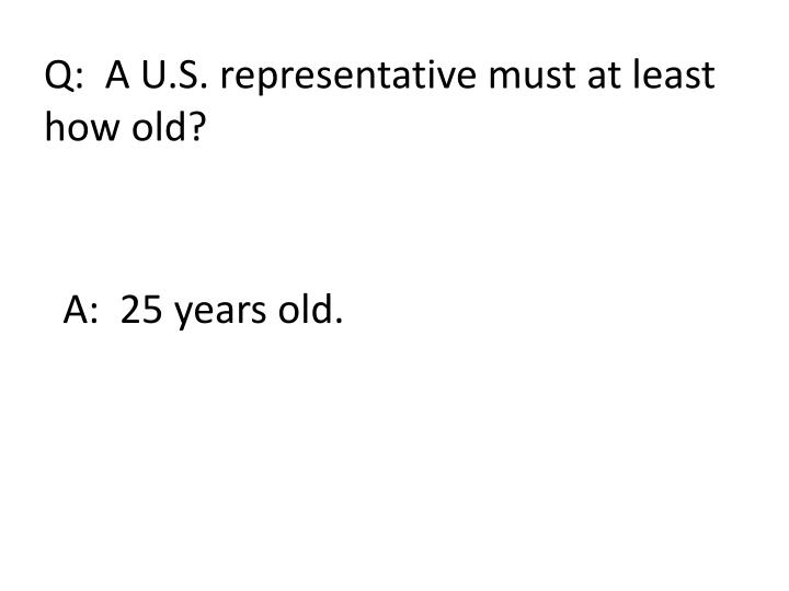 Q:  A U.S. representative must at least