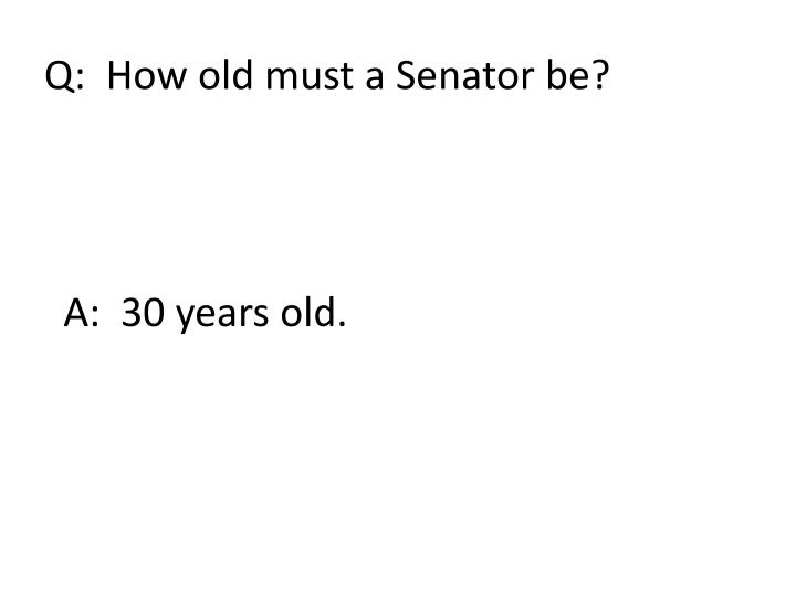 Q:  How old must a Senator be?