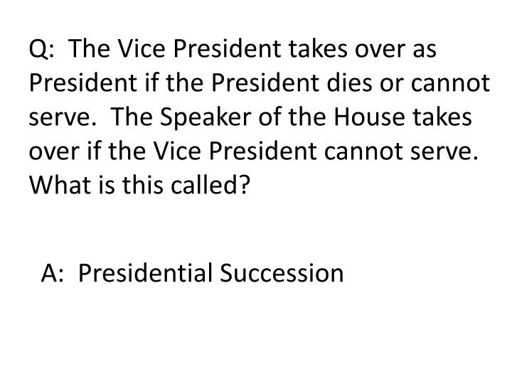 Q:  The Vice President takes over as