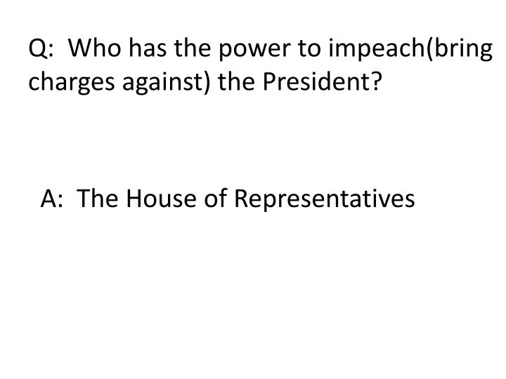 Q:  Who has the power to impeach(bring
