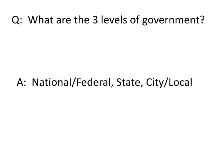 Q:  What are the 3 levels of government?