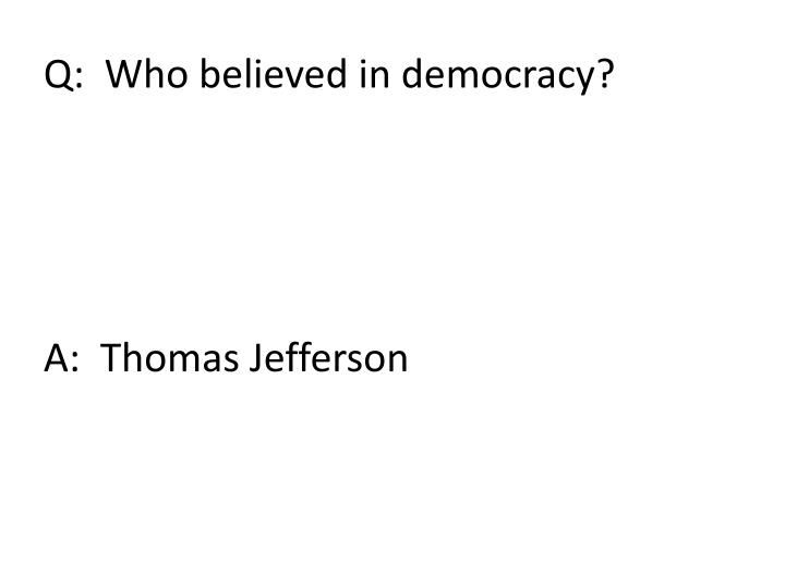 Q:  Who believed in democracy?