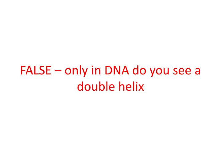 FALSE – only in DNA do you see a double helix