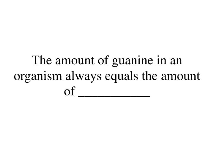 The amount of guanine in an organism always equals the amount of ___________