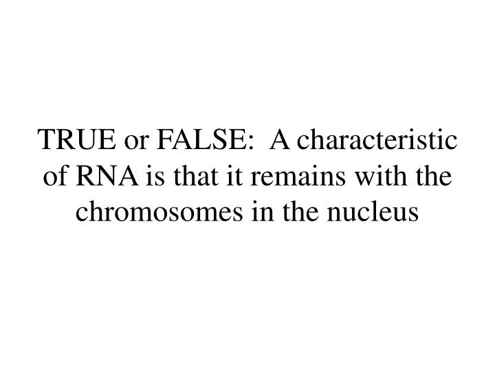 TRUE or FALSE:  A characteristic of RNA is that it remains