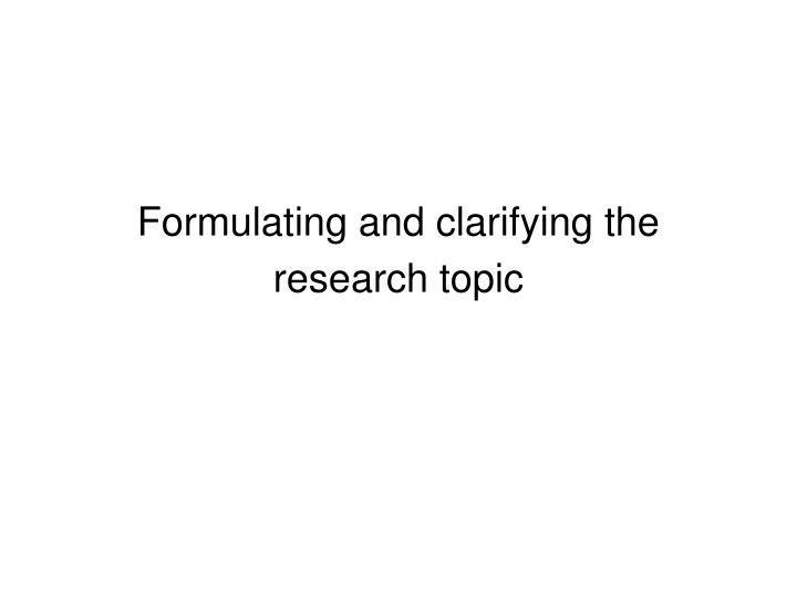 formulating and clarifying the research topic n.