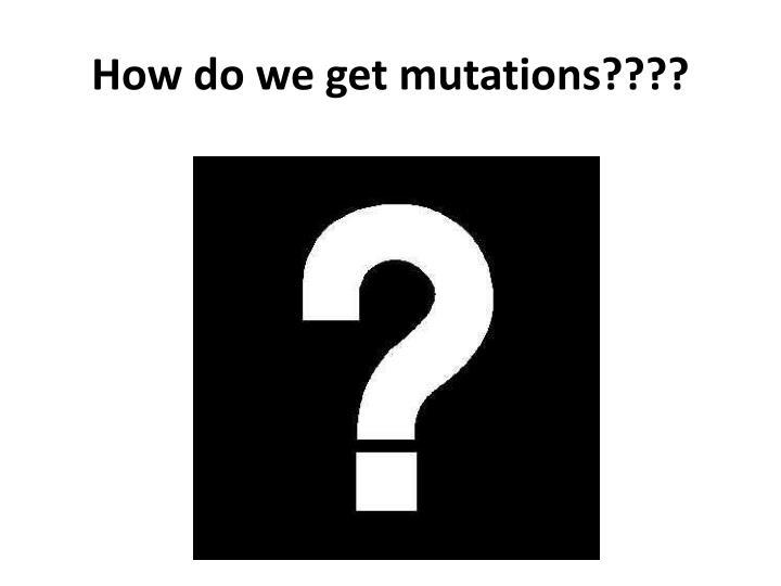 How do we get mutations????