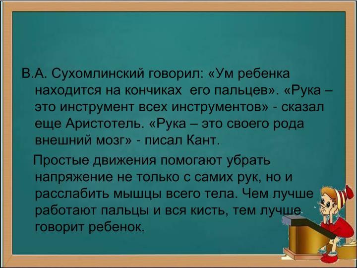 В.А. Сухомлинский говорил: «Ум ребенка находится на кончиках  его пальцев». «Рука – это инструмент всех инструментов» - сказал еще Аристотель. «Рука – это своего рода внешний мозг» - писал Кант.