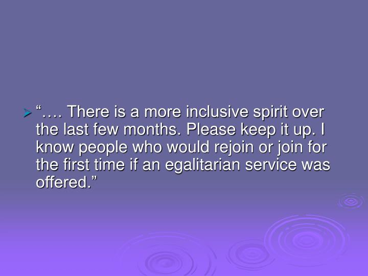 """""""…. There is a more inclusive spirit over the last few months. Please keep it up. I know people who would rejoin or join for the first time if an egalitarian service was offered."""""""