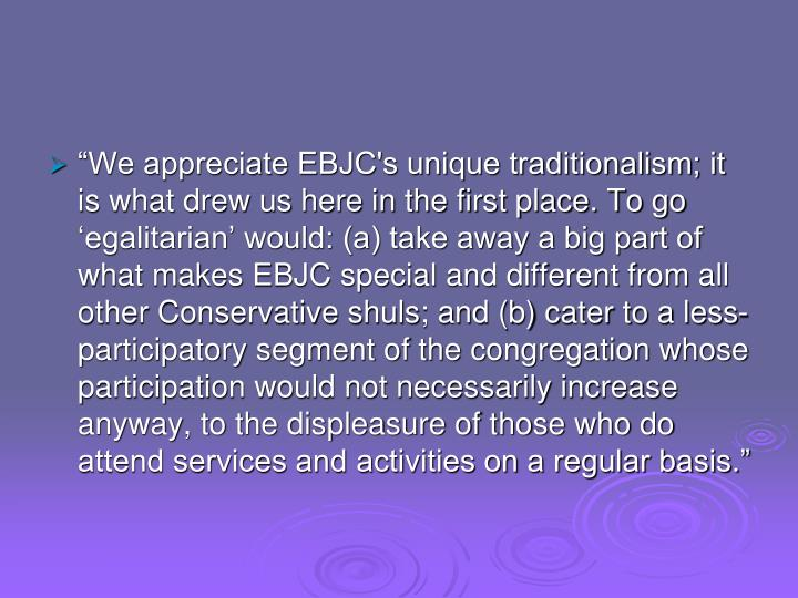 """""""We appreciate EBJC's unique traditionalism; it is what drew us here in the first place. To go 'egalitarian' would: (a) take away a big part of what makes EBJC special and different from all other Conservative shuls; and (b) cater to a less-participatory segment of the congregation whose participation would not necessarily increase anyway, to the displeasure of those who do attend services and activities on a regular basis."""""""