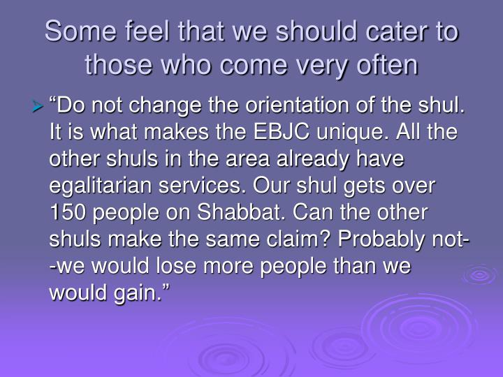Some feel that we should cater to those who come very often