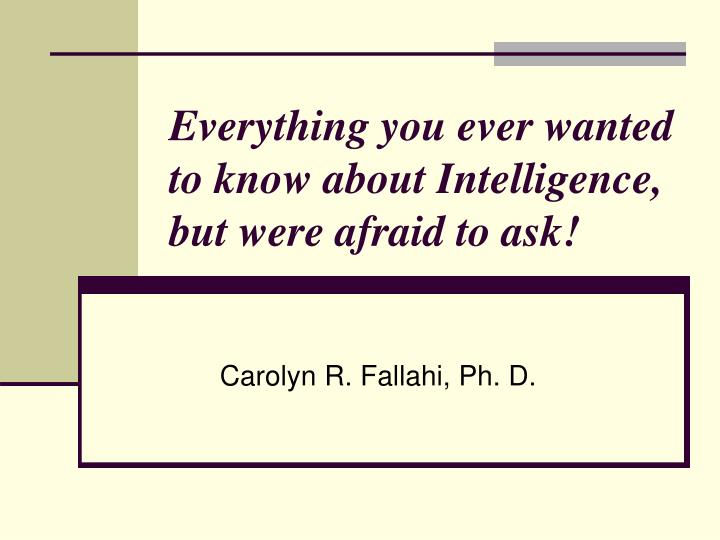 Everything you ever wanted to know about intelligence but were afraid to ask
