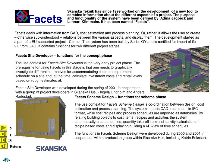 """Skanska Teknik has since 1999 worked on the development  of a new tool to combine information about the different aspects of a project. The purpose and functionality of the system have been defined by  Adina Jägbeck and Lennart Klintmalm. It has been named """"Facets"""