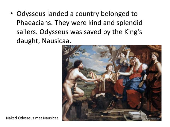 Odysseus landed a country belonged to Phaeacians. They were kind and splendid sailers. Odysseus was saved by the King's daught, Nausicaa.