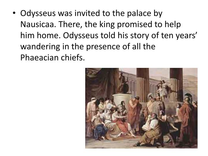 Odysseus was invited to the palace by Nausicaa. There, the king promised to help him home. Odysseus told his story of ten years' wandering in the presence of all the Phaeacian chiefs.