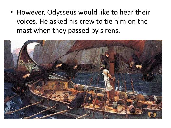 However, Odysseus would like to hear their voices. He asked his crew to tie him on the mast when they passed by sirens.