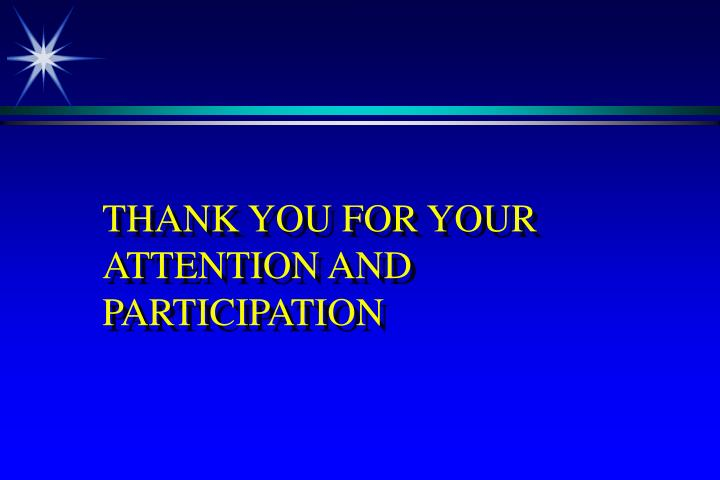 THANK YOU FOR YOUR ATTENTION AND  PARTICIPATION