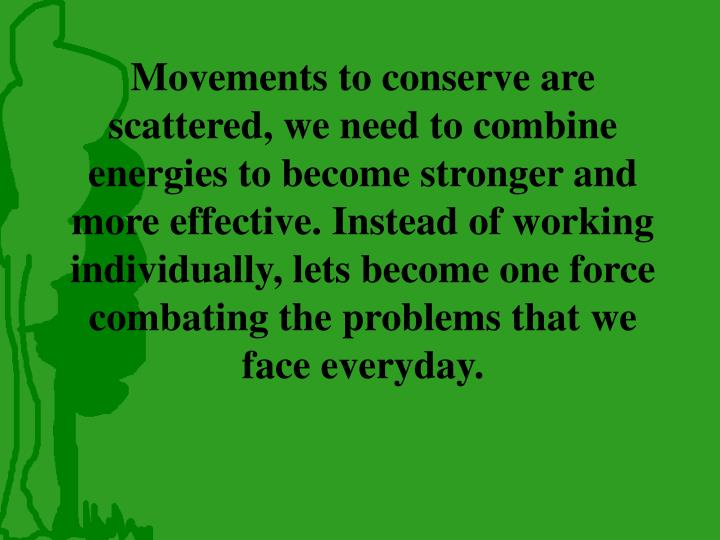 Movements to conserve are scattered, we need to combine energies to become stronger and more effective. Instead of working individually, lets become one force combating the problems that we face everyday.