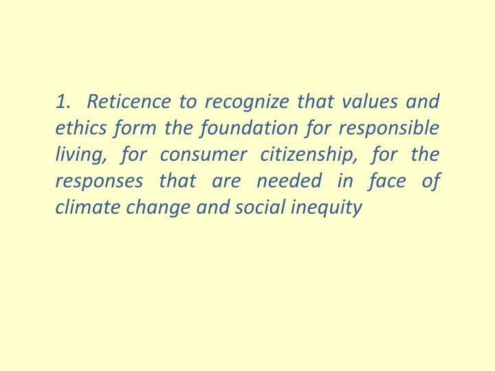 1.  Reticence to recognize that values and ethics form the foundation for responsible living, for consumer citizenship, for the responses that are needed in face of climate change and social inequity