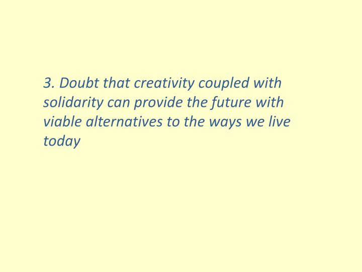 3. Doubt that creativity coupled with solidarity can provide the future with viable alternatives to the ways we live today