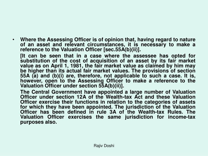 Where the Assessing Officer is of opinion that, having regard to nature of an asset and relevant circumstances, it is necessary to make a reference to the Valuation Officer [sec.55A(b)(ii)].