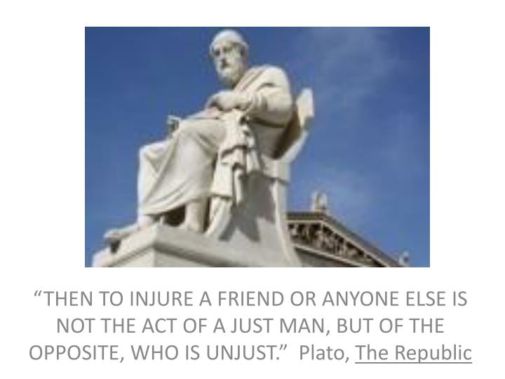 """THEN TO INJURE A FRIEND OR ANYONE ELSE IS NOT THE ACT OF A JUST MAN, BUT OF THE OPPOSITE, WHO IS UNJUST.""  Plato,"
