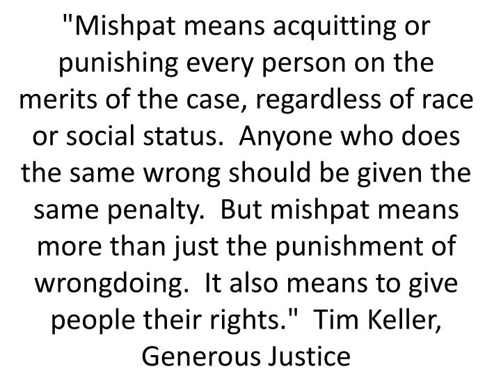 """Mishpat means acquitting or punishing every person on the merits of the case, regardless of race or social status.  Anyone who does the same wrong should be given the same penalty.  But mishpat means more than just the punishment of wrongdoing.  It also means to give people their rights.""  Tim Keller, Generous Justice"
