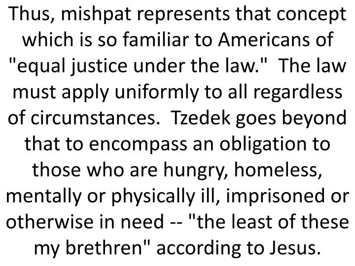 "Thus, mishpat represents that concept which is so familiar to Americans of ""equal justice under the law.""  The law must apply uniformly to all regardless of circumstances.  Tzedek goes beyond that to encompass an obligation to those who are hungry, homeless, mentally or physically ill, imprisoned or otherwise in need -- ""the least of these my brethren"" according to Jesus."