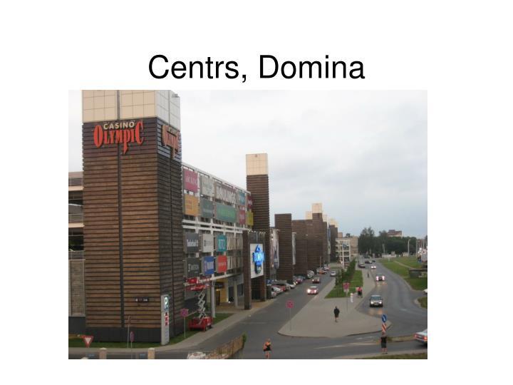Centrs, Domina