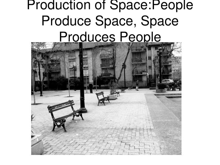 Production of Space:People Produce Space, Space Produces People