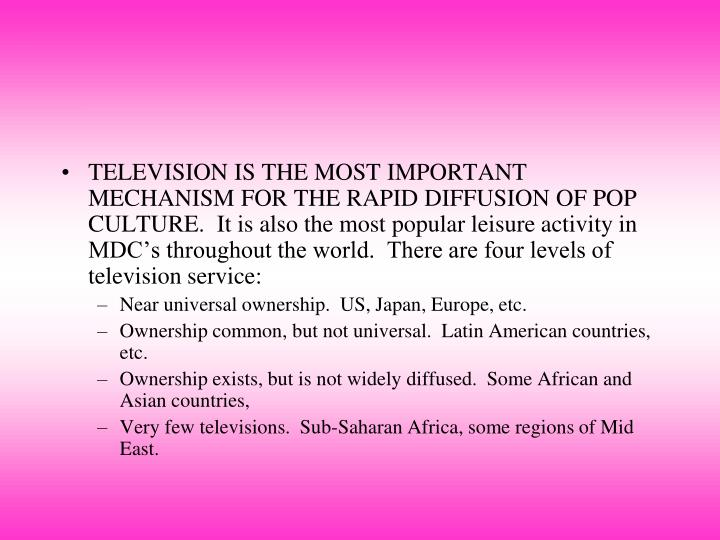 TELEVISION IS THE MOST IMPORTANT MECHANISM FOR THE RAPID DIFFUSION OF POP CULTURE.  It is also the most popular leisure activity in MDC's throughout the world.  There are four levels of television service: