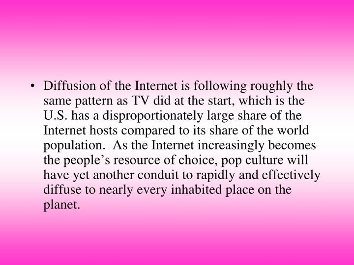 Diffusion of the Internet is following roughly the same pattern as TV did at the start, which is the U.S. has a disproportionately large share of the Internet hosts compared to its share of the world population.  As the Internet increasingly becomes the people's resource of choice, pop culture will have yet another conduit to rapidly and effectively diffuse to nearly every inhabited place on the planet.